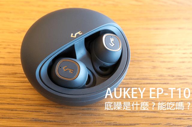 影響力計劃|終於聽不到底噪的體驗 AUKEY Key Series EP-T10真無線藍牙耳機